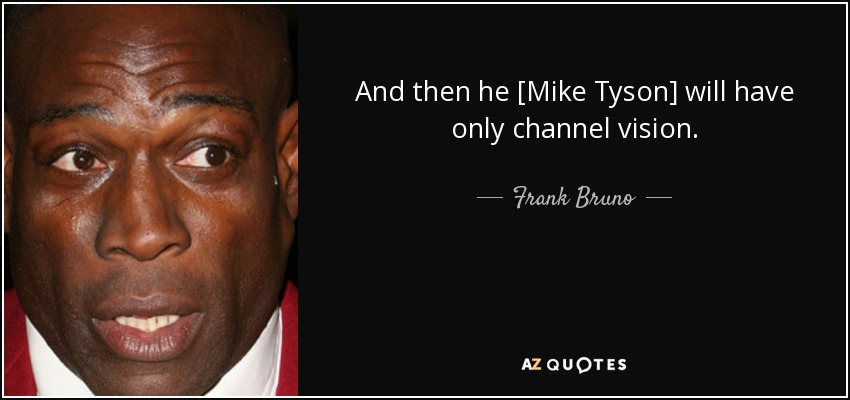 And then he [Mike Tyson] will have only channel vision. - Frank Bruno