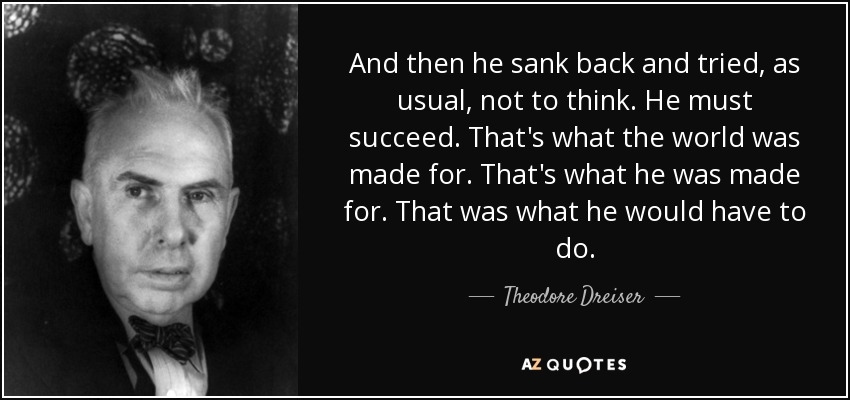And then he sank back and tried, as usual, not to think. He must succeed. That's what the world was made for. That's what he was made for. That was what he would have to do. - Theodore Dreiser