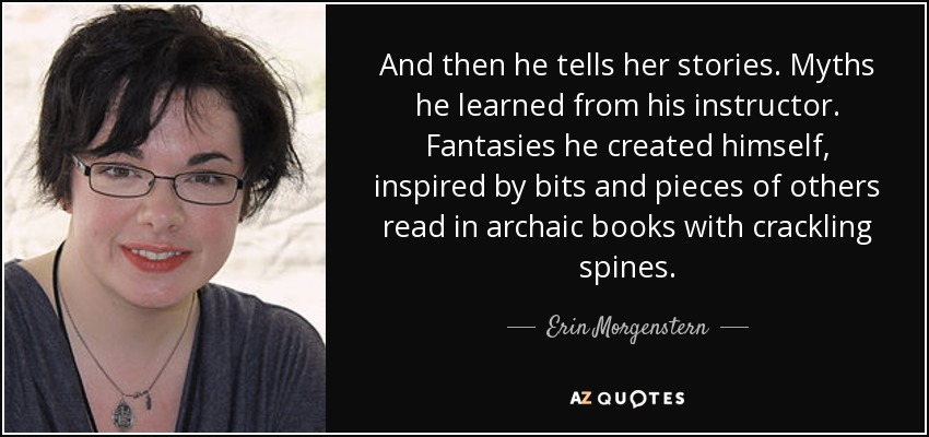 And then he tells her stories. Myths he learned from his instructor. Fantasies he created himself, inspired by bits and pieces of others read in archaic books with crackling spines. - Erin Morgenstern