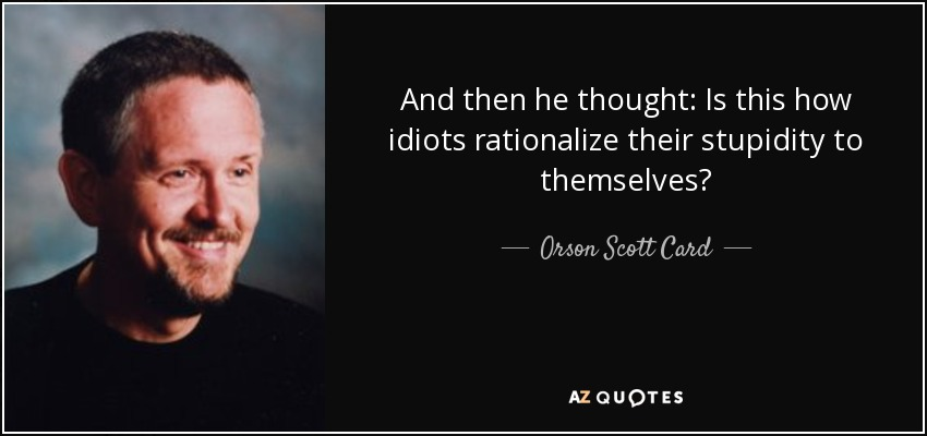 And then he thought: Is this how idiots rationalize their stupidity to themselves? - Orson Scott Card