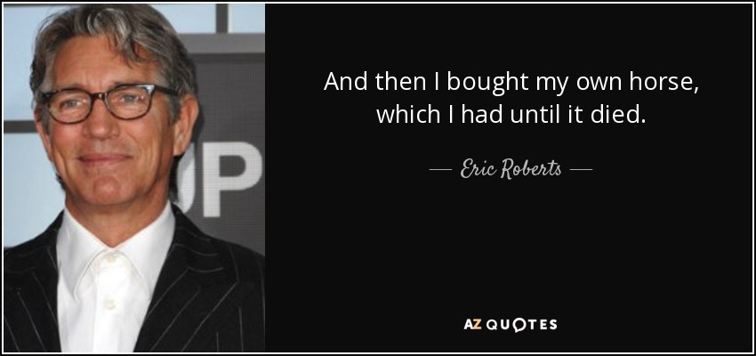 And then I bought my own horse, which I had until it died. - Eric Roberts