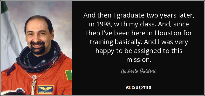 And then I graduate two years later, in 1998, with my class. And, since then I've been here in Houston for training basically. And I was very happy to be assigned to this mission. - Umberto Guidoni