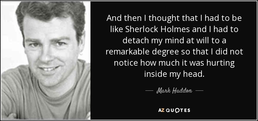 And then I thought that I had to be like Sherlock Holmes and I had to detach my mind at will to a remarkable degree so that I did not notice how much it was hurting inside my head. - Mark Haddon