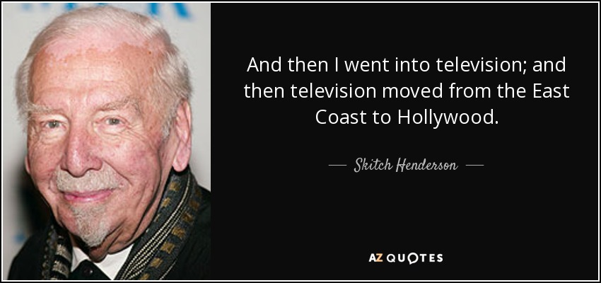 And then I went into television; and then television moved from the East Coast to Hollywood. - Skitch Henderson