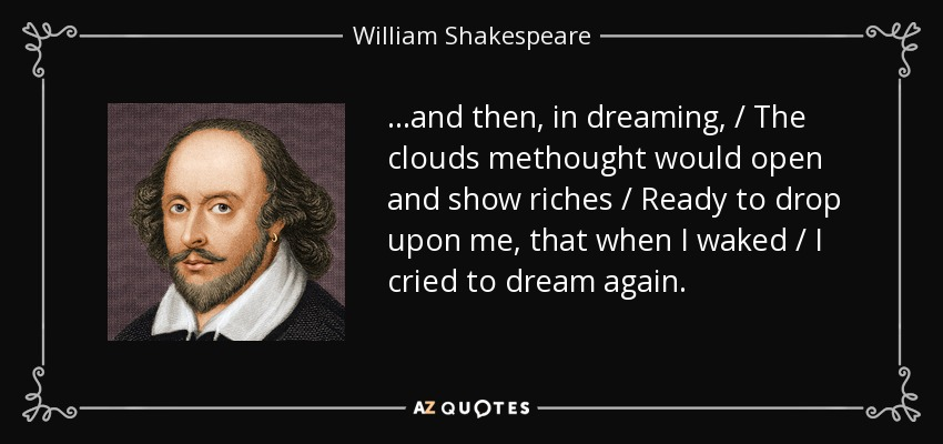 ...and then, in dreaming, / The clouds methought would open and show riches / Ready to drop upon me, that when I waked / I cried to dream again. - William Shakespeare