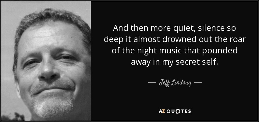 And then more quiet, silence so deep it almost drowned out the roar of the night music that pounded away in my secret self. - Jeff Lindsay