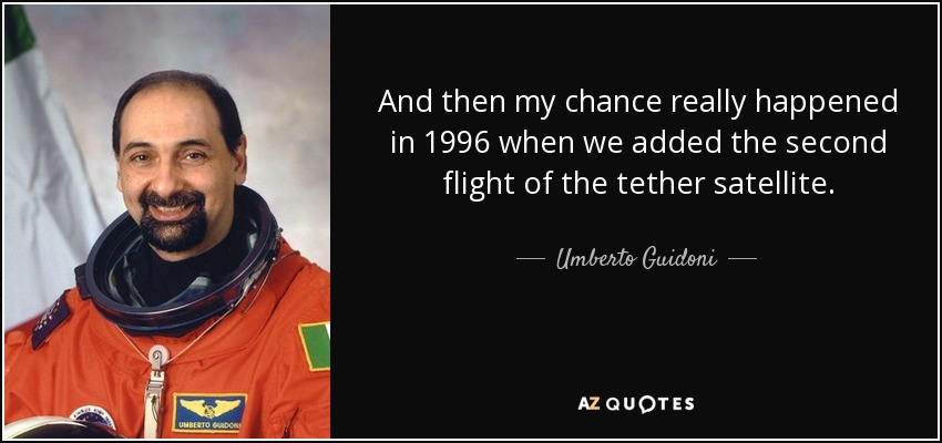 And then my chance really happened in 1996 when we added the second flight of the tether satellite. - Umberto Guidoni