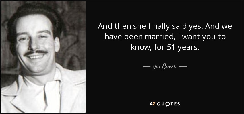 And then she finally said yes. And we have been married, I want you to know, for 51 years. - Val Guest