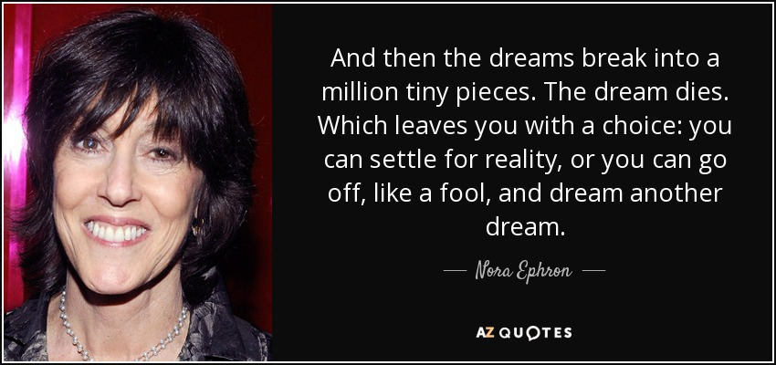 And then the dreams break into a million tiny pieces. The dream dies. Which leaves you with a choice: you can settle for reality, or you can go off, like a fool, and dream another dream. - Nora Ephron