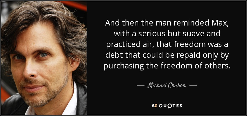 And then the man reminded Max, with a serious but suave and practiced air, that freedom was a debt that could be repaid only by purchasing the freedom of others. - Michael Chabon