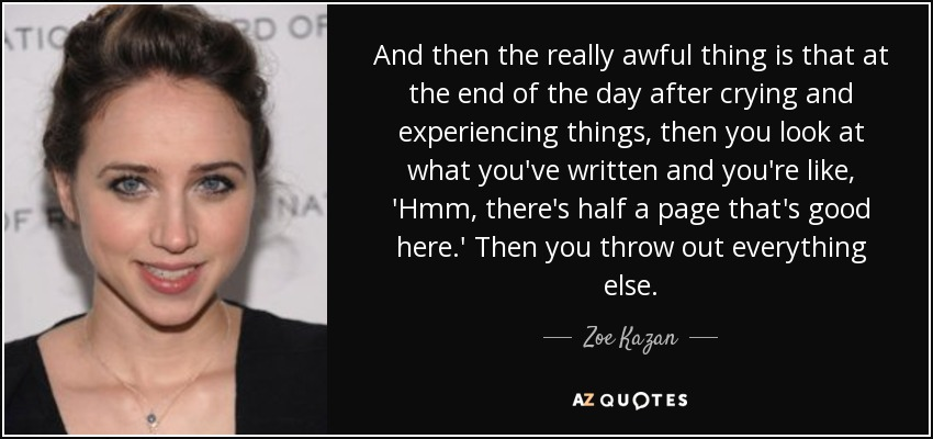And then the really awful thing is that at the end of the day after crying and experiencing things, then you look at what you've written and you're like, 'Hmm, there's half a page that's good here.' Then you throw out everything else. - Zoe Kazan