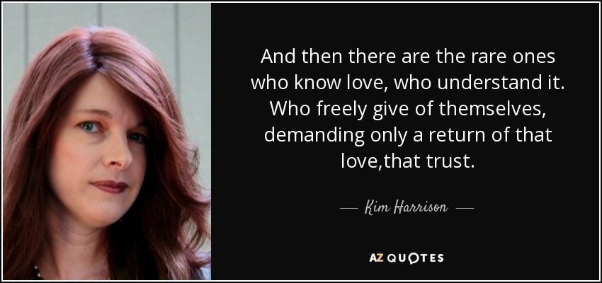 And then there are the rare ones who know love, who understand it. Who freely give of themselves, demanding only a return of that love,that trust. - Kim Harrison