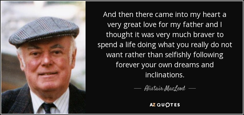 And then there came into my heart a very great love for my father and I thought it was very much braver to spend a life doing what you really do not want rather than selfishly following forever your own dreams and inclinations. - Alistair MacLeod