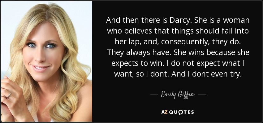 And then there is Darcy. She is a woman who believes that things should fall into her lap, and, consequently, they do. They always have. She wins because she expects to win. I do not expect what I want, so I dont. And I dont even try. - Emily Giffin