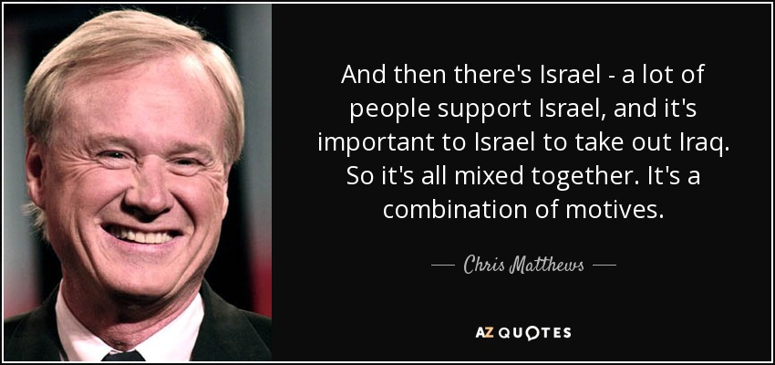 And then there's Israel - a lot of people support Israel, and it's important to Israel to take out Iraq. So it's all mixed together. It's a combination of motives. - Chris Matthews