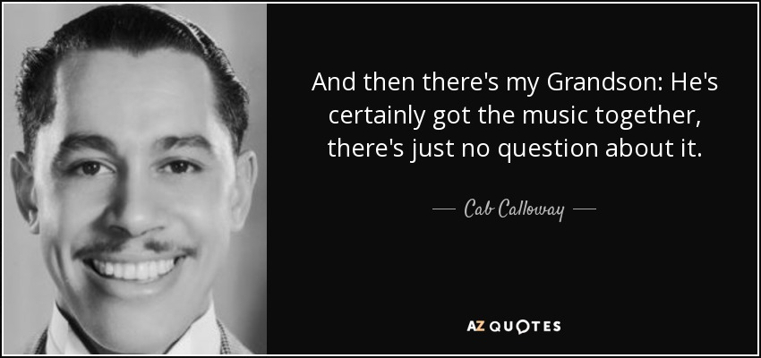 And then there's my Grandson: He's certainly got the music together, there's just no question about it. - Cab Calloway