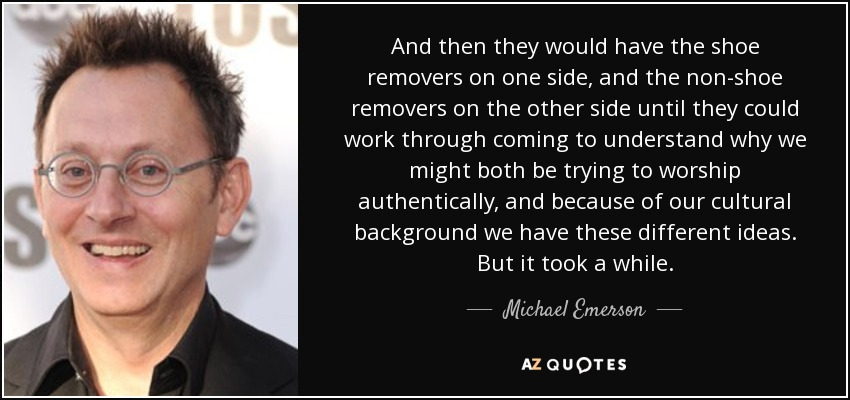 And then they would have the shoe removers on one side, and the non-shoe removers on the other side until they could work through coming to understand why we might both be trying to worship authentically, and because of our cultural background we have these different ideas. But it took a while. - Michael Emerson