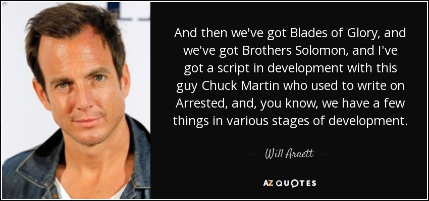 And then we've got Blades of Glory, and we've got Brothers Solomon, and I've got a script in development with this guy Chuck Martin who used to write on Arrested, and, you know, we have a few things in various stages of development. - Will Arnett