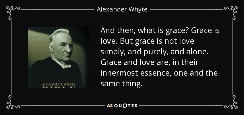 And then, what is grace? Grace is love. But grace is not love simply, and purely, and alone. Grace and love are, in their innermost essence, one and the same thing. - Alexander Whyte