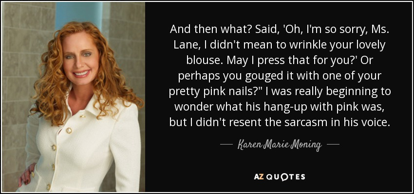 And then what? Said, 'Oh, I'm so sorry, Ms. Lane, I didn't mean to wrinkle your lovely blouse. May I press that for you?' Or perhaps you gouged it with one of your pretty pink nails?