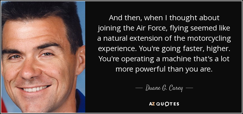 And then, when I thought about joining the Air Force, flying seemed like a natural extension of the motorcycling experience. You're going faster, higher. You're operating a machine that's a lot more powerful than you are. - Duane G. Carey