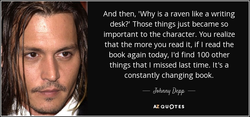 And then, 'Why is a raven like a writing desk?' Those things just became so important to the character. You realize that the more you read it, if I read the book again today, I'd find 100 other things that I missed last time. It's a constantly changing book. - Johnny Depp