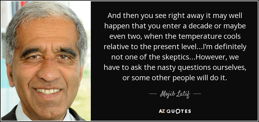 And then you see right away it may well happen that you enter a decade or maybe even two, when the temperature cools relative to the present level...I'm definitely not one of the skeptics...However, we have to ask the nasty questions ourselves, or some other people will do it. - Mojib Latif