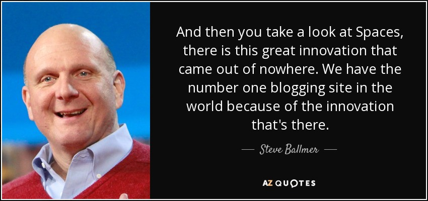 And then you take a look at Spaces, there is this great innovation that came out of nowhere. We have the number one blogging site in the world because of the innovation that's there. - Steve Ballmer