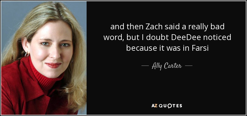 and then Zach said a really bad word, but I doubt DeeDee noticed because it was in Farsi - Ally Carter