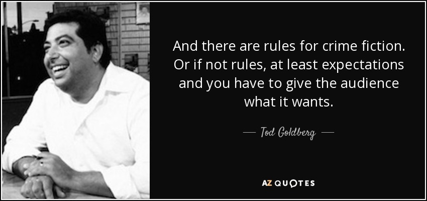 And there are rules for crime fiction. Or if not rules, at least expectations and you have to give the audience what it wants. - Tod Goldberg