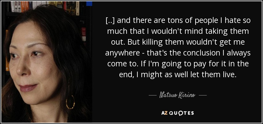 [..] and there are tons of people I hate so much that I wouldn't mind taking them out. But killing them wouldn't get me anywhere - that's the conclusion I always come to. If I'm going to pay for it in the end, I might as well let them live. - Natsuo Kirino