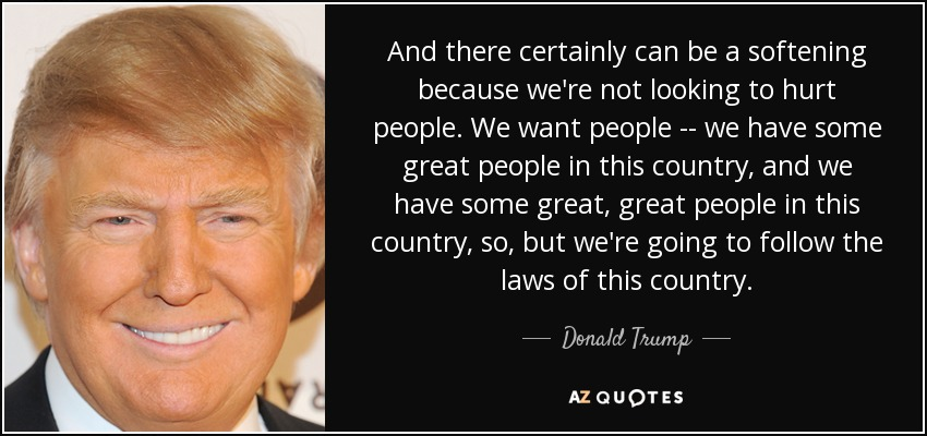 And there certainly can be a softening because we're not looking to hurt people. We want people -- we have some great people in this country, and we have some great, great people in this country, so, but we're going to follow the laws of this country. - Donald Trump