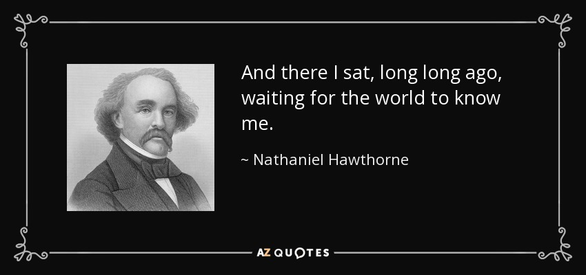 And there I sat, long long ago, waiting for the world to know me. - Nathaniel Hawthorne