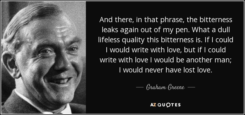 And there, in that phrase, the bitterness leaks again out of my pen. What a dull lifeless quality this bitterness is. If I could I would write with love, but if I could write with love I would be another man; I would never have lost love. - Graham Greene