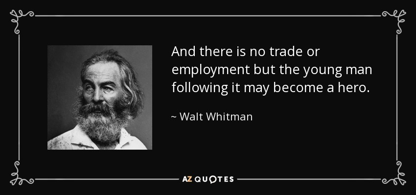 And there is no trade or employment but the young man following it may become a hero. - Walt Whitman