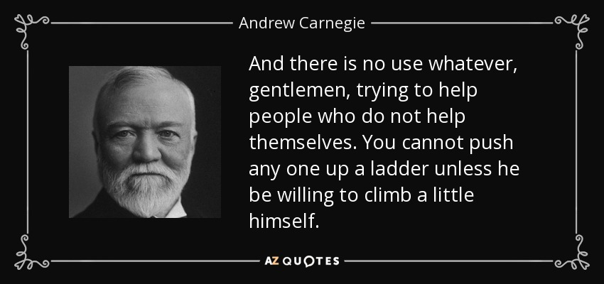 And there is no use whatever, gentlemen, trying to help people who do not help themselves. You cannot push any one up a ladder unless he be willing to climb a little himself. - Andrew Carnegie