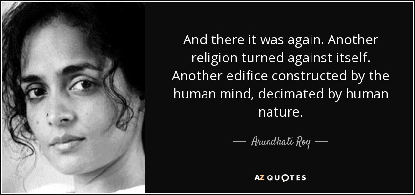 And there it was again. Another religion turned against itself. Another edifice constructed by the human mind, decimated by human nature. - Arundhati Roy
