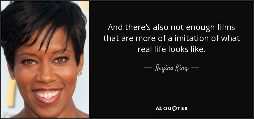 And there's also not enough films that are more of a imitation of what real life looks like. - Regina King
