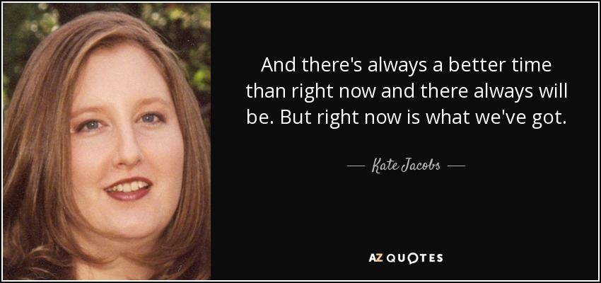 And there's always a better time than right now and there always will be. But right now is what we've got. - Kate Jacobs