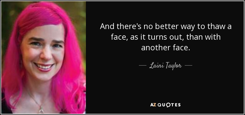 And there's no better way to thaw a face, as it turns out, than with another face. - Laini Taylor