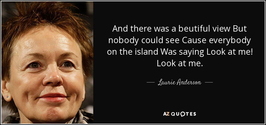And there was a beutiful view But nobody could see Cause everybody on the island Was saying Look at me! Look at me. - Laurie Anderson