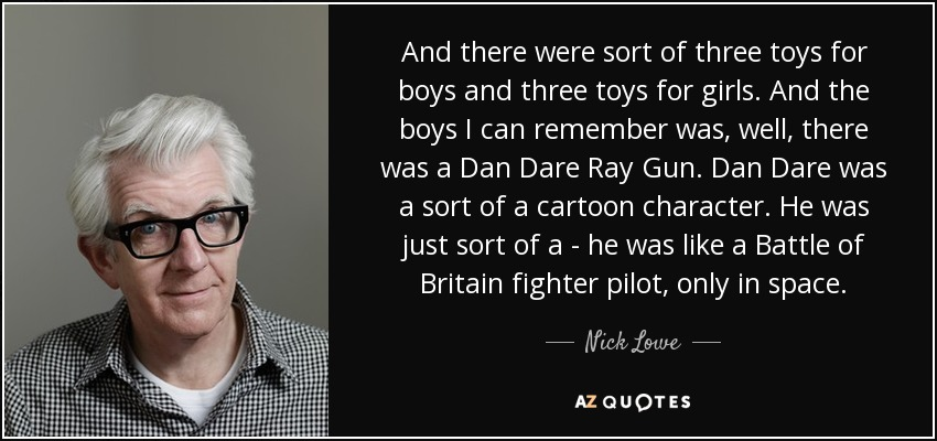 And there were sort of three toys for boys and three toys for girls. And the boys I can remember was, well, there was a Dan Dare Ray Gun. Dan Dare was a sort of a cartoon character. He was just sort of a - he was like a Battle of Britain fighter pilot, only in space. - Nick Lowe