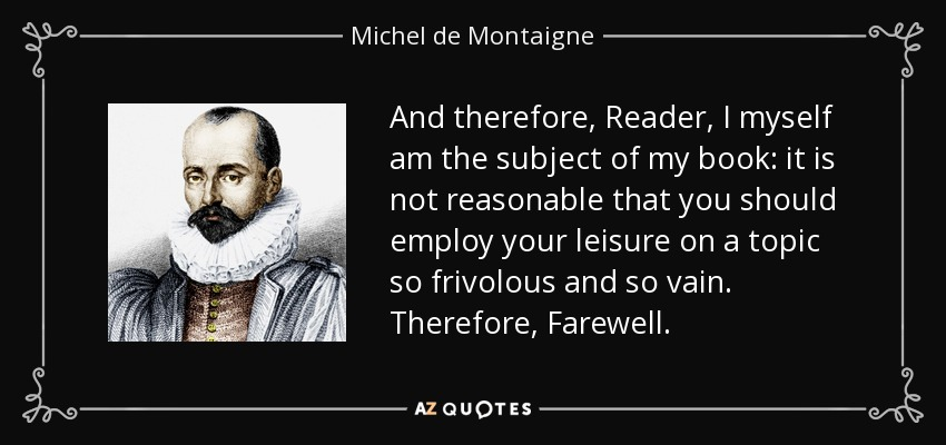 And therefore, Reader, I myself am the subject of my book: it is not reasonable that you should employ your leisure on a topic so frivolous and so vain. Therefore, Farewell: - Michel de Montaigne