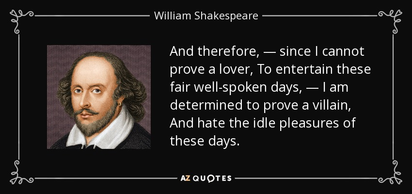And therefore, — since I cannot prove a lover, To entertain these fair well-spoken days, — I am determined to prove a villain, And hate the idle pleasures of these days. - William Shakespeare