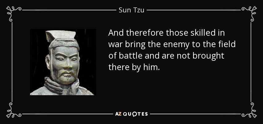 And therefore those skilled in war bring the enemy to the field of battle and are not brought there by him. - Sun Tzu