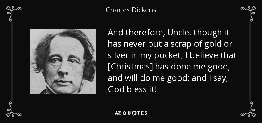 And therefore, Uncle, though it has never put a scrap of gold or silver in my pocket, I believe that [Christmas] has done me good, and will do me good; and I say, God bless it! - Charles Dickens
