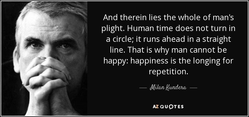 And therein lies the whole of man's plight. Human time does not turn in a circle; it runs ahead in a straight line. That is why man cannot be happy: happiness is the longing for repetition. - Milan Kundera