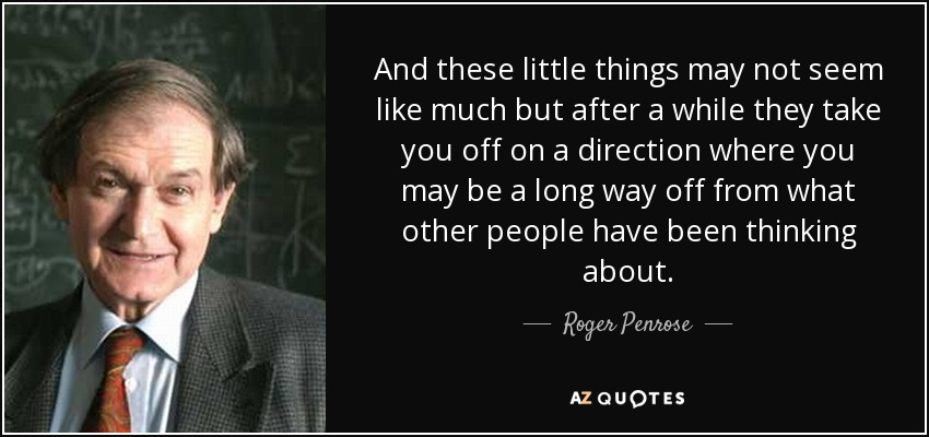 And these little things may not seem like much but after a while they take you off on a direction where you may be a long way off from what other people have been thinking about. - Roger Penrose