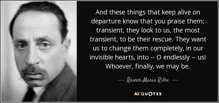 And these things that keep alive on departure know that you praise them; transient, they look to us, the most transient, to be their rescue. They want us to change them completely, in our invisible hearts, into -- O endlessly -- us! Whoever, finally, we may be. - Rainer Maria Rilke