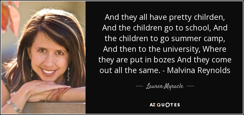 And they all have pretty chilrden, And the children go to school, And the children to go summer camp, And then to the university, Where they are put in bozes And they come out all the same. - Malvina Reynolds - Lauren Myracle